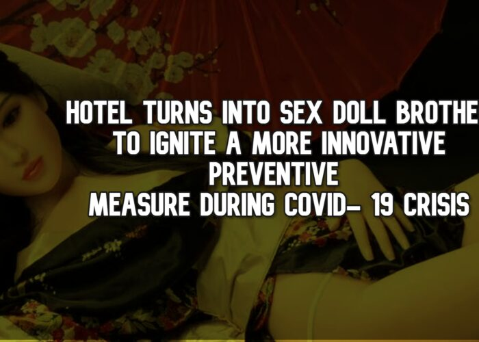 Hotel Turns Into Sex Doll Brothel To Ignite A More Innovative Preventive Measure During COVID- 19 Crisis