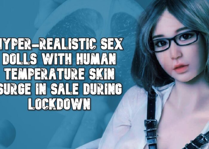 Hyper-realistic Sex Dolls with Human Temperature Skin Surge in Sale During Lockdown