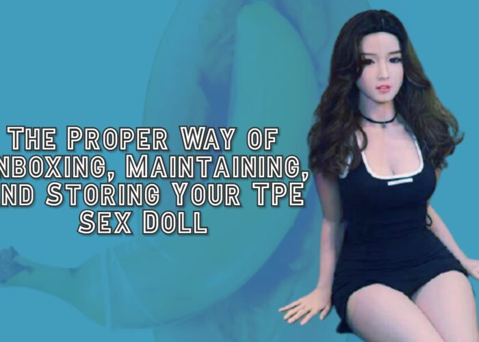 The Proper Way of Unboxing, Maintaining, and Storing Your TPE Sex Doll