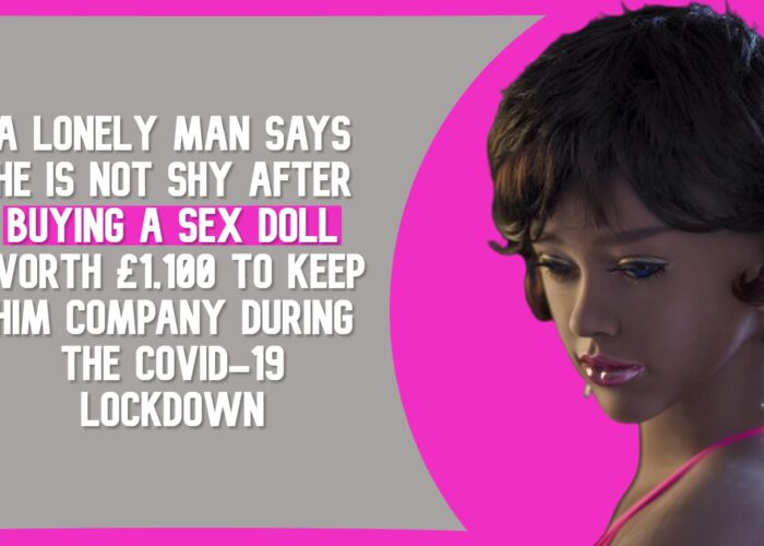 A Lonely Man Says He is Not Shy After Buying A Sex Doll Worth £1,100 to Keep Him Company During the COVID-19 Lockdown
