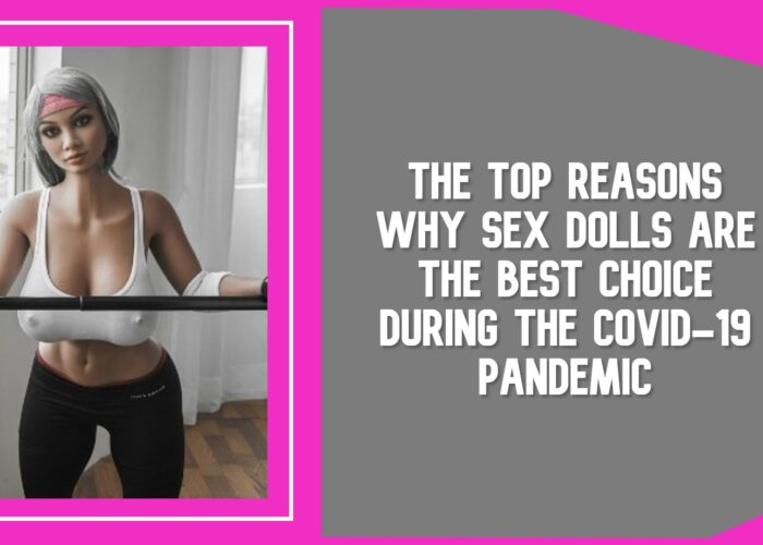The Top Reasons Why Sex Dolls are the Best Choice During the Covid-19 Pandemic