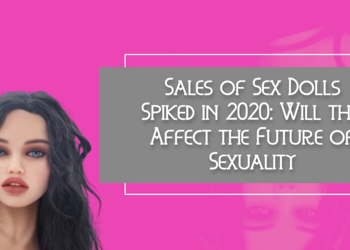 Sales of Sex Dolls Spiked in 2020: Will this Affect the Future of Sexuality?