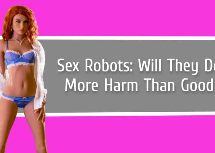 Sex Robots: Will They Do More Harm Than Good?